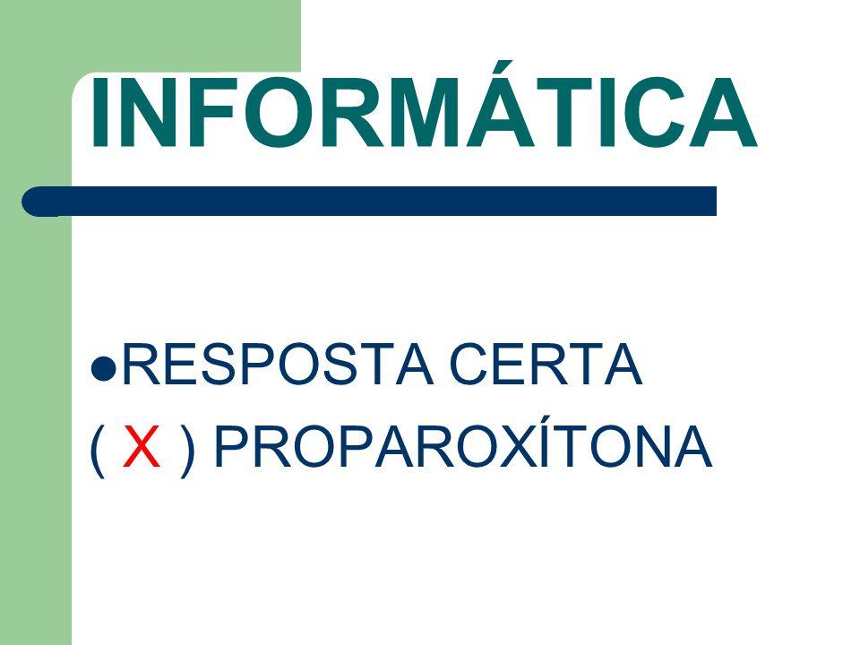 INFORMÁTICA RESPOSTA CERTA ( X ) PROPAROXÍTONA
