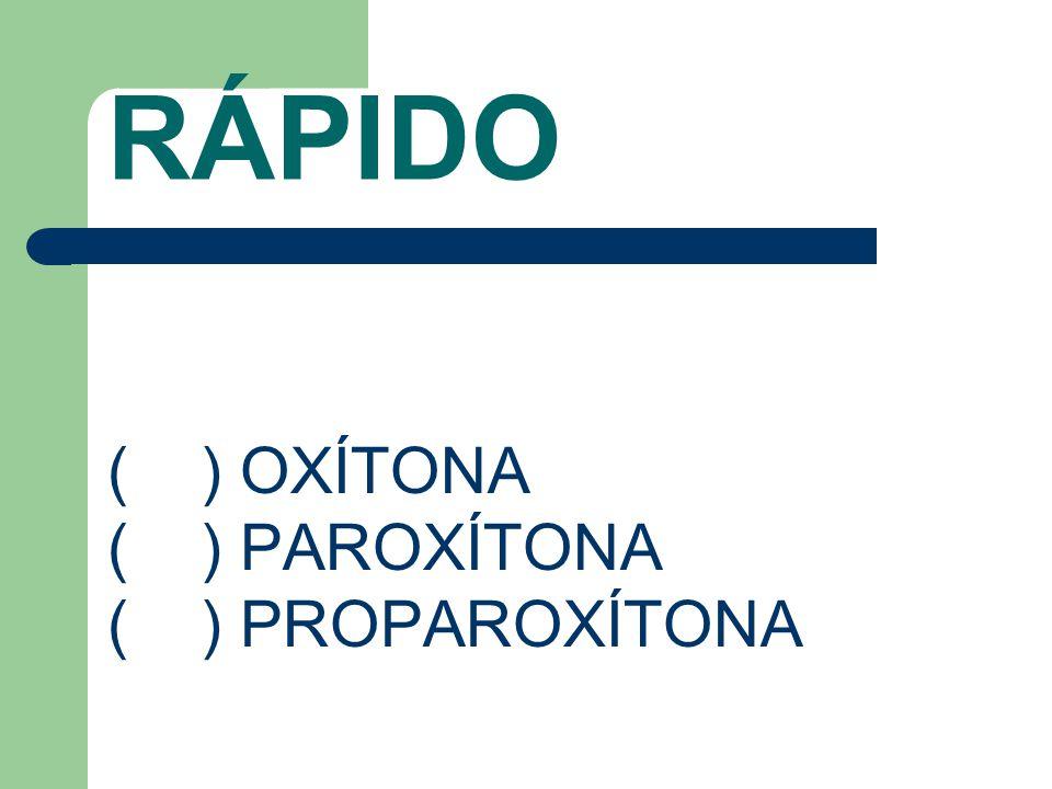 RÁPIDO ( ) OXÍTONA ( ) PAROXÍTONA ( ) PROPAROXÍTONA