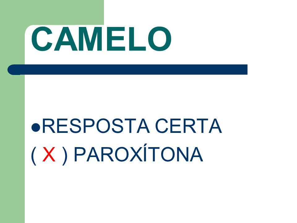 CAMELO RESPOSTA CERTA ( X ) PAROXÍTONA