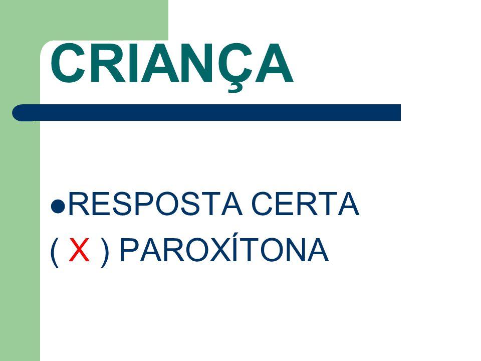 CRIANÇA RESPOSTA CERTA ( X ) PAROXÍTONA