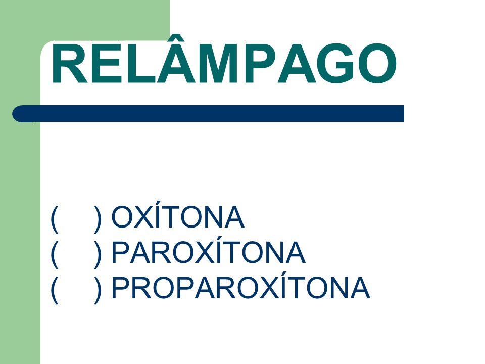RELÂMPAGO ( ) OXÍTONA ( ) PAROXÍTONA ( ) PROPAROXÍTONA