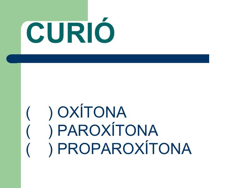 CURIÓ ( ) OXÍTONA ( ) PAROXÍTONA ( ) PROPAROXÍTONA
