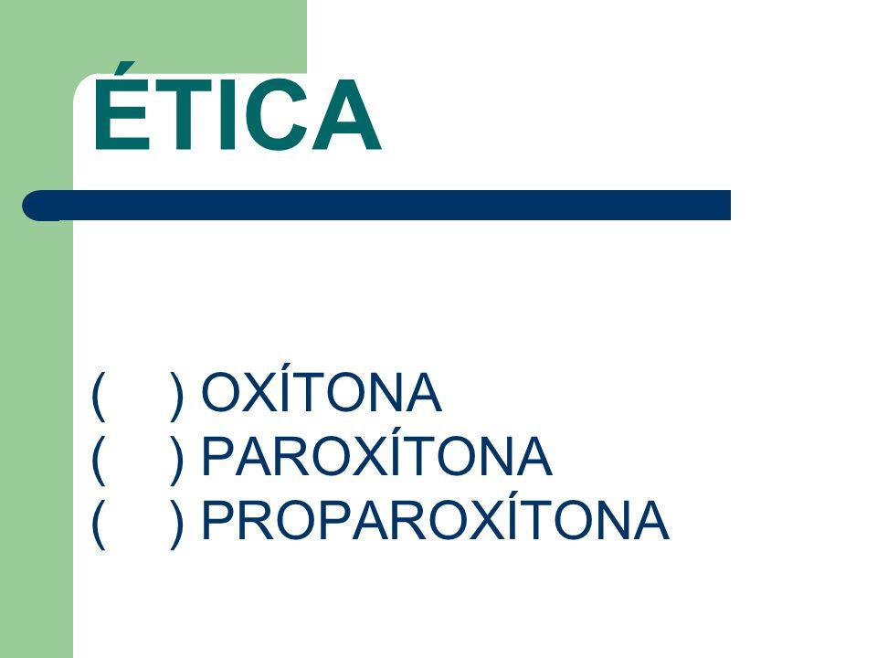 ÉTICA ( ) OXÍTONA ( ) PAROXÍTONA ( ) PROPAROXÍTONA