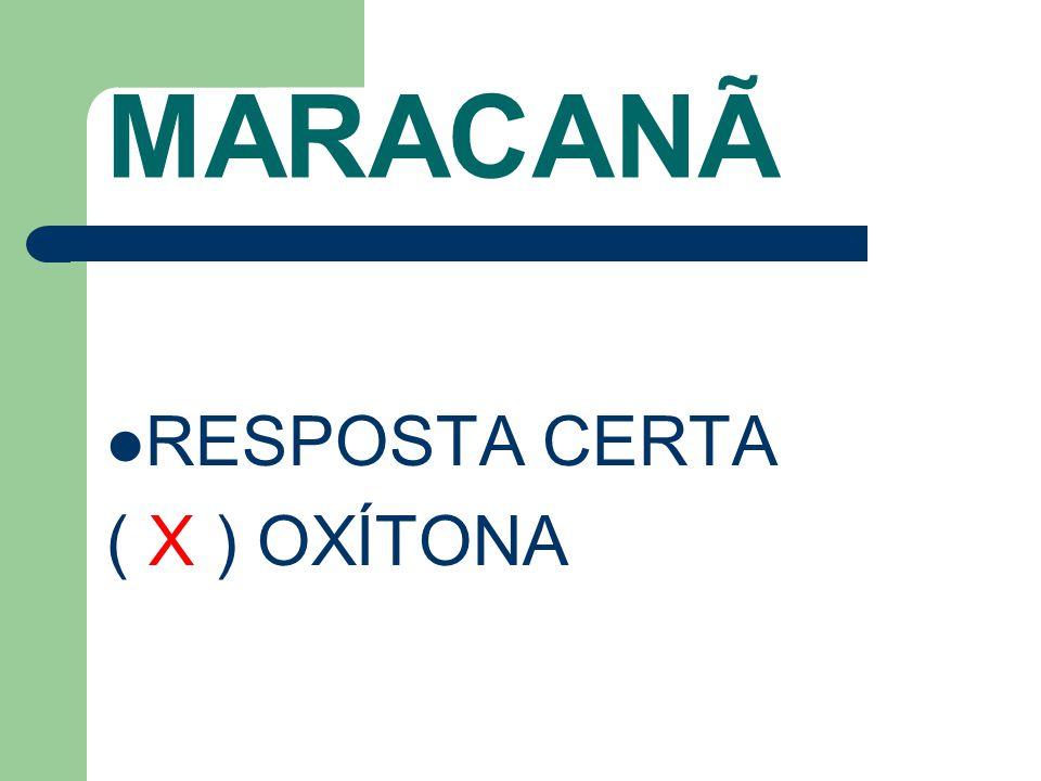 MARACANÃ RESPOSTA CERTA ( X ) OXÍTONA