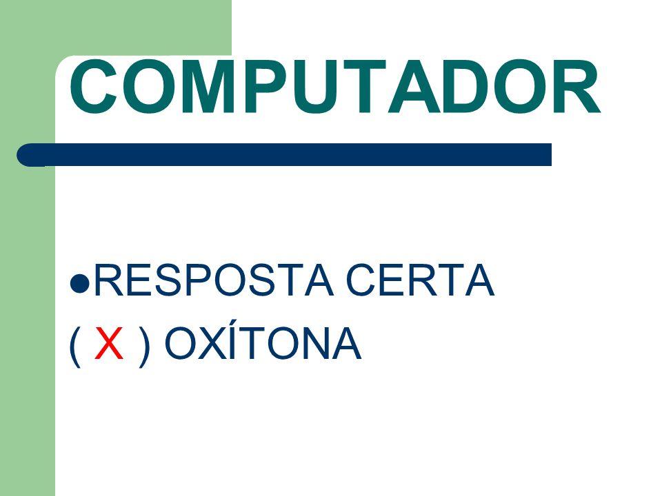 COMPUTADOR RESPOSTA CERTA ( X ) OXÍTONA
