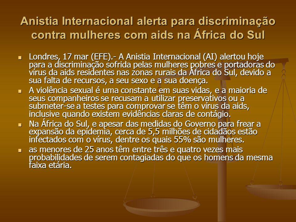 Anistia Internacional alerta para discriminação contra mulheres com aids na África do Sul Londres, 17 mar (EFE).- A Anistia Internacional (AI) alertou