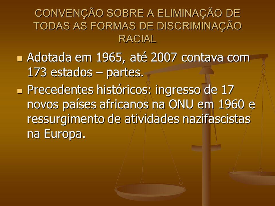CONVENÇÃO SOBRE A ELIMINAÇÃO DE TODAS AS FORMAS DE DISCRIMINAÇÃO RACIAL Adotada em 1965, até 2007 contava com 173 estados – partes. Adotada em 1965, a