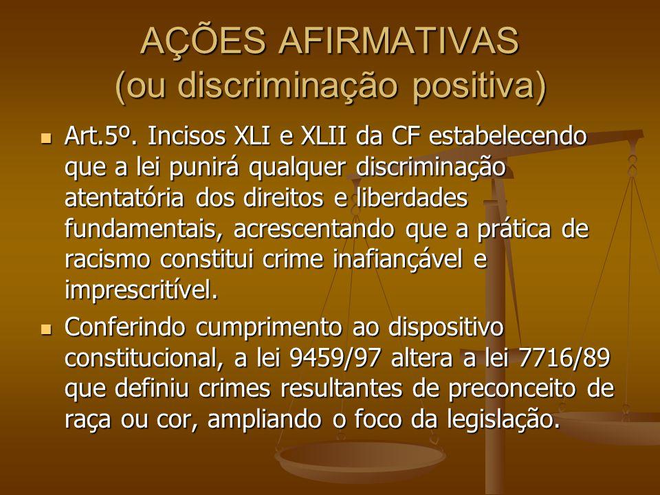 AÇÕES AFIRMATIVAS (ou discriminação positiva) Art.5º. Incisos XLI e XLII da CF estabelecendo que a lei punirá qualquer discriminação atentatória dos d