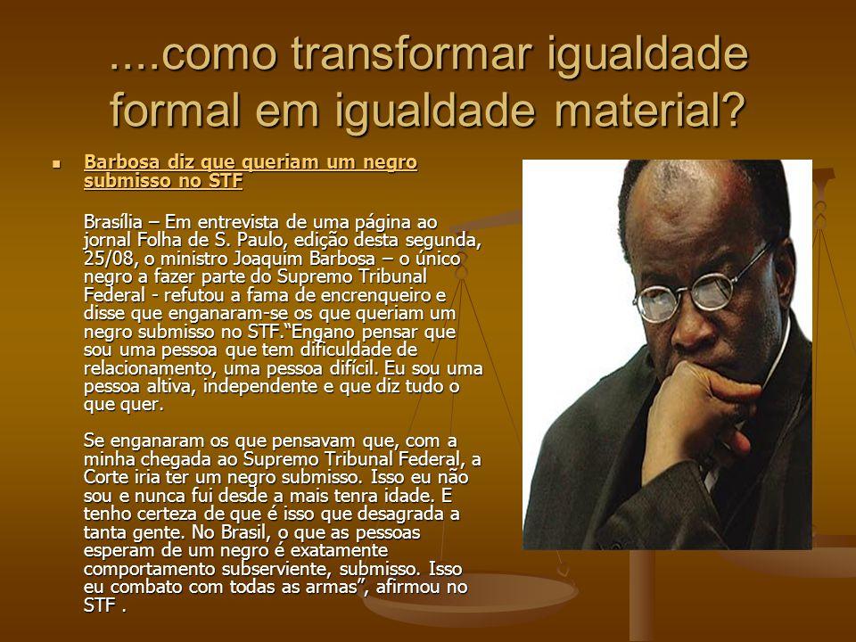 ....como transformar igualdade formal em igualdade material? Barbosa diz que queriam um negro submisso no STF Barbosa diz que queriam um negro submiss