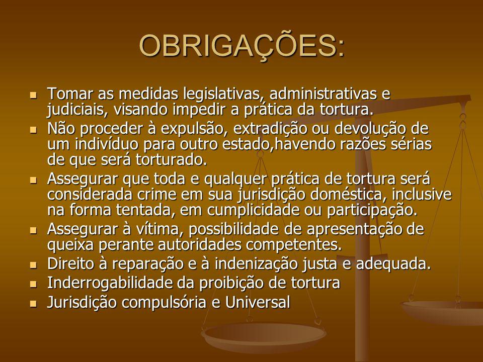 OBRIGAÇÕES: Tomar as medidas legislativas, administrativas e judiciais, visando impedir a prática da tortura. Não proceder à expulsão, extradição ou d