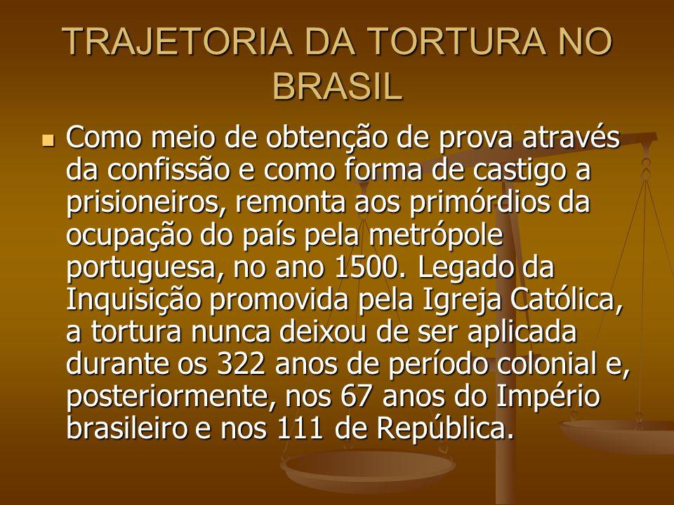 TRAJETORIA DA TORTURA NO BRASIL Como meio de obtenção de prova através da confissão e como forma de castigo a prisioneiros, remonta aos primórdios da