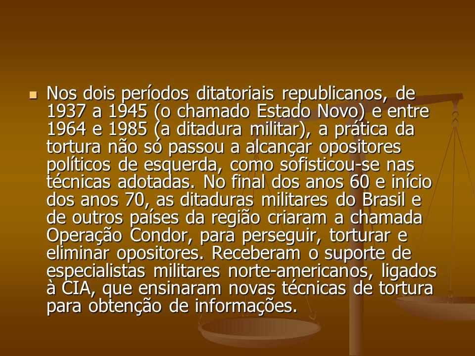 Nos dois períodos ditatoriais republicanos, de 1937 a 1945 (o chamado Estado Novo) e entre 1964 e 1985 (a ditadura militar), a prática da tortura não