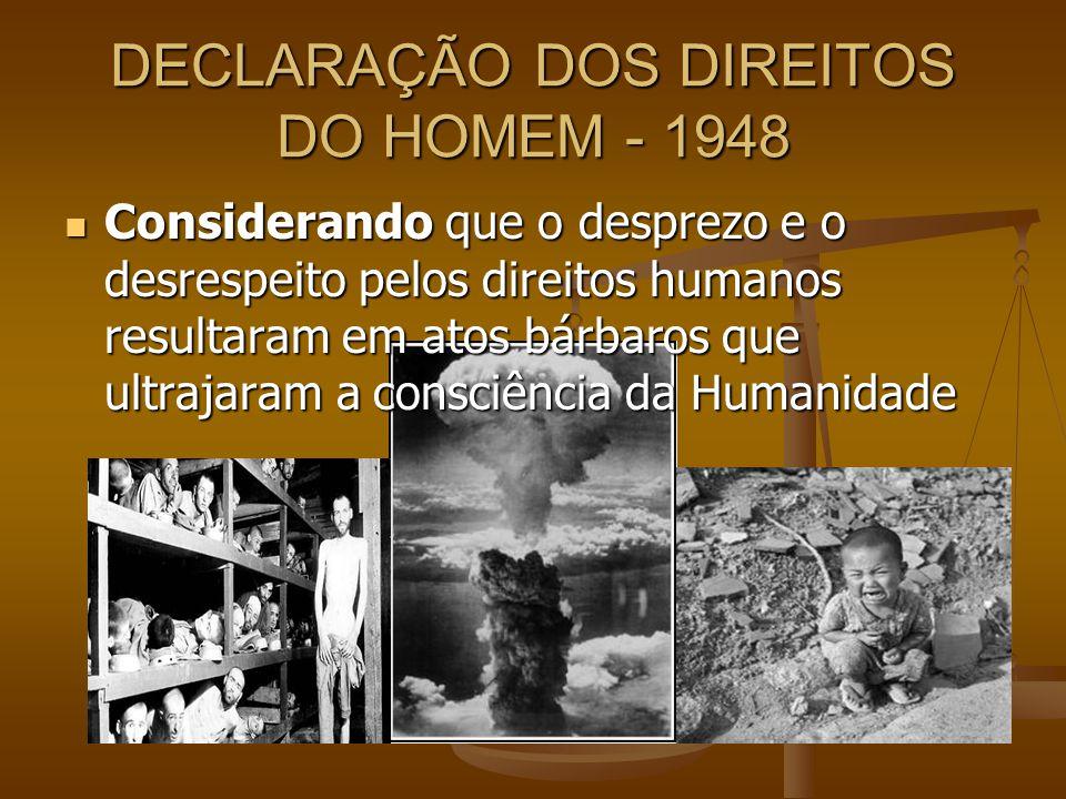 DECLARAÇÃO DOS DIREITOS DO HOMEM - 1948 Considerando que o desprezo e o desrespeito pelos direitos humanos resultaram em atos bárbaros que ultrajaram
