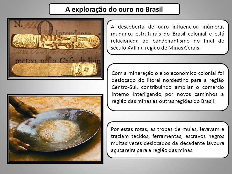 A exploração do ouro no Brasil Com a mineração o eixo econômico colonial foi deslocado do litoral nordestino para a região Centro-Sul, contribuindo ampliar o comércio interno interligando por novos caminhos a região das minas as outras regiões do Brasil.