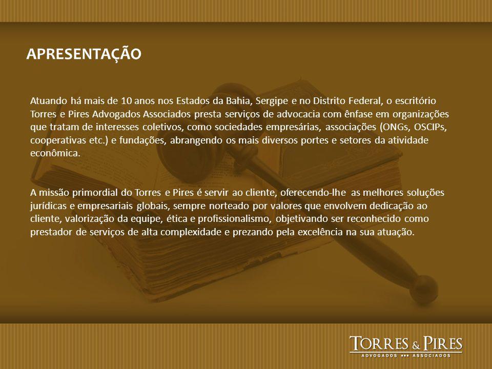 APRESENTAÇÃO Atuando há mais de 10 anos nos Estados da Bahia, Sergipe e no Distrito Federal, o escritório Torres e Pires Advogados Associados presta s