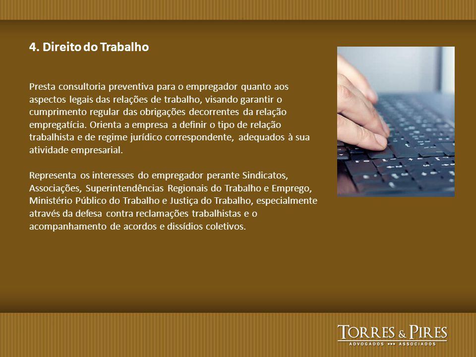 4. Direito do Trabalho Presta consultoria preventiva para o empregador quanto aos aspectos legais das relações de trabalho, visando garantir o cumprim