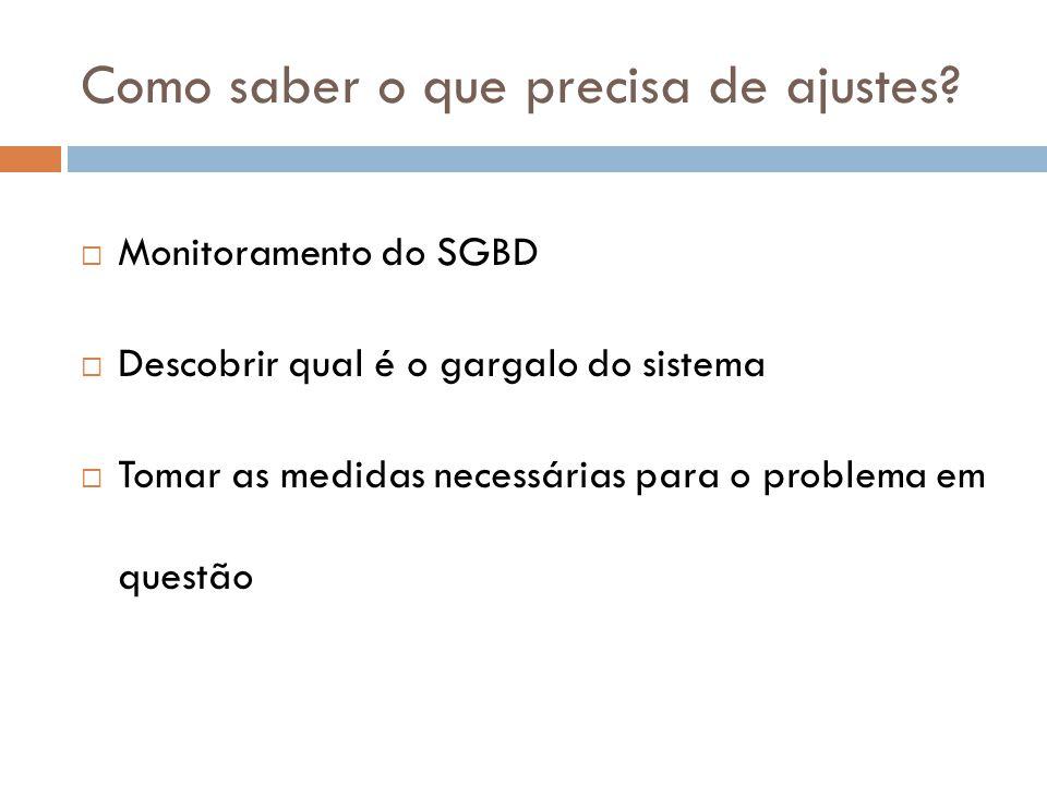 Como saber o que precisa de ajustes?  Monitoramento do SGBD  Descobrir qual é o gargalo do sistema  Tomar as medidas necessárias para o problema em