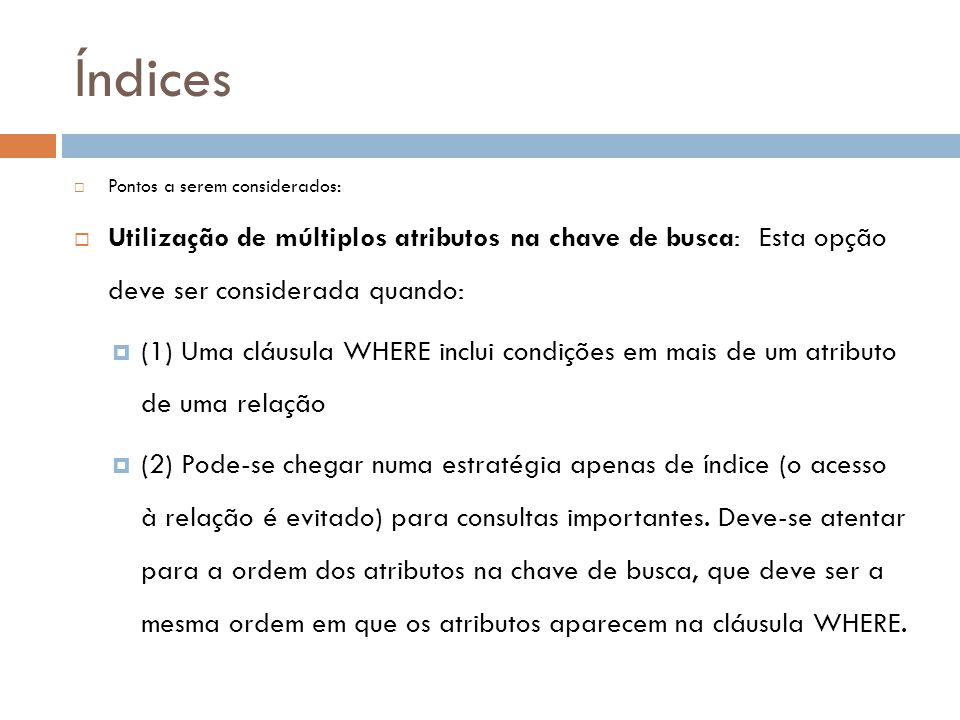 Índices  Pontos a serem considerados:  Utilização de múltiplos atributos na chave de busca: Esta opção deve ser considerada quando:  (1) Uma cláusu