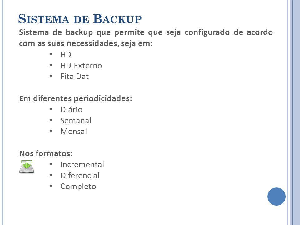 S ISTEMA DE B ACKUP Sistema de backup que permite que seja configurado de acordo com as suas necessidades, seja em: HD HD Externo Fita Dat Em diferentes periodicidades: Diário Semanal Mensal Nos formatos: Incremental Diferencial Completo