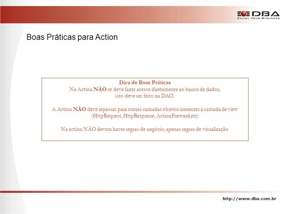 Dica de Boas Práticas Na Action NÃO se deve fazer acesso diretamente ao banco de dados, isto deve ser feito na DAO. A Action NÃO deve repassar para ou