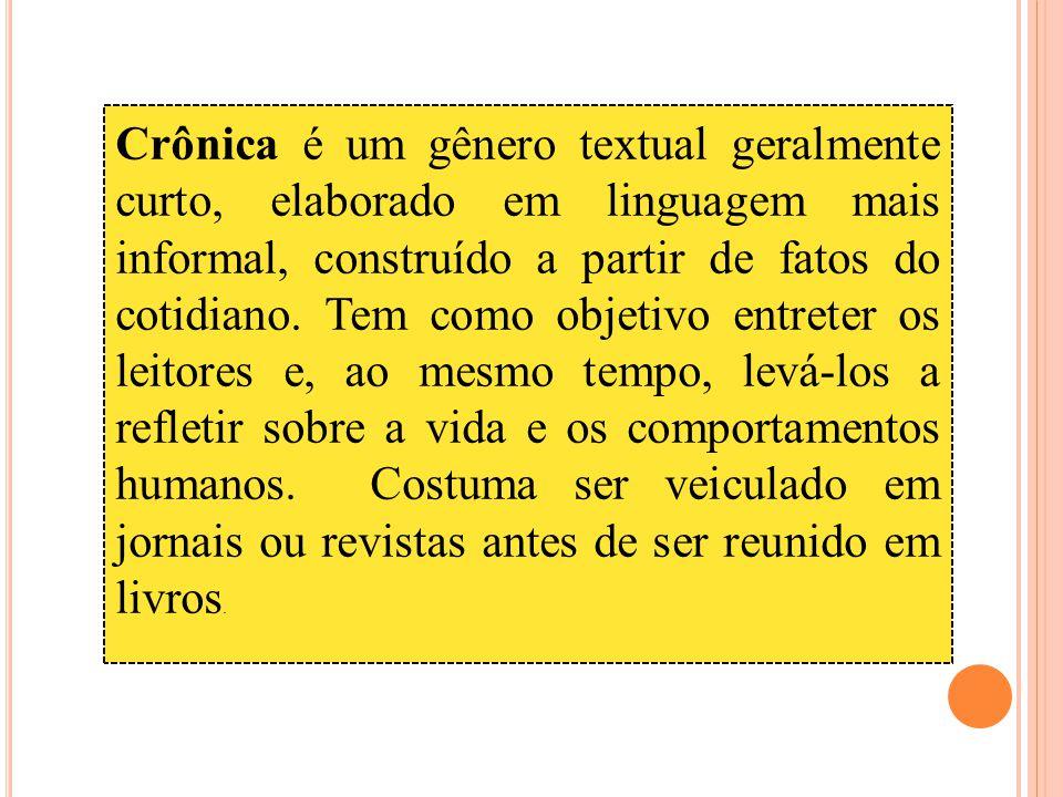 Crônica é um gênero textual geralmente curto, elaborado em linguagem mais informal, construído a partir de fatos do cotidiano.