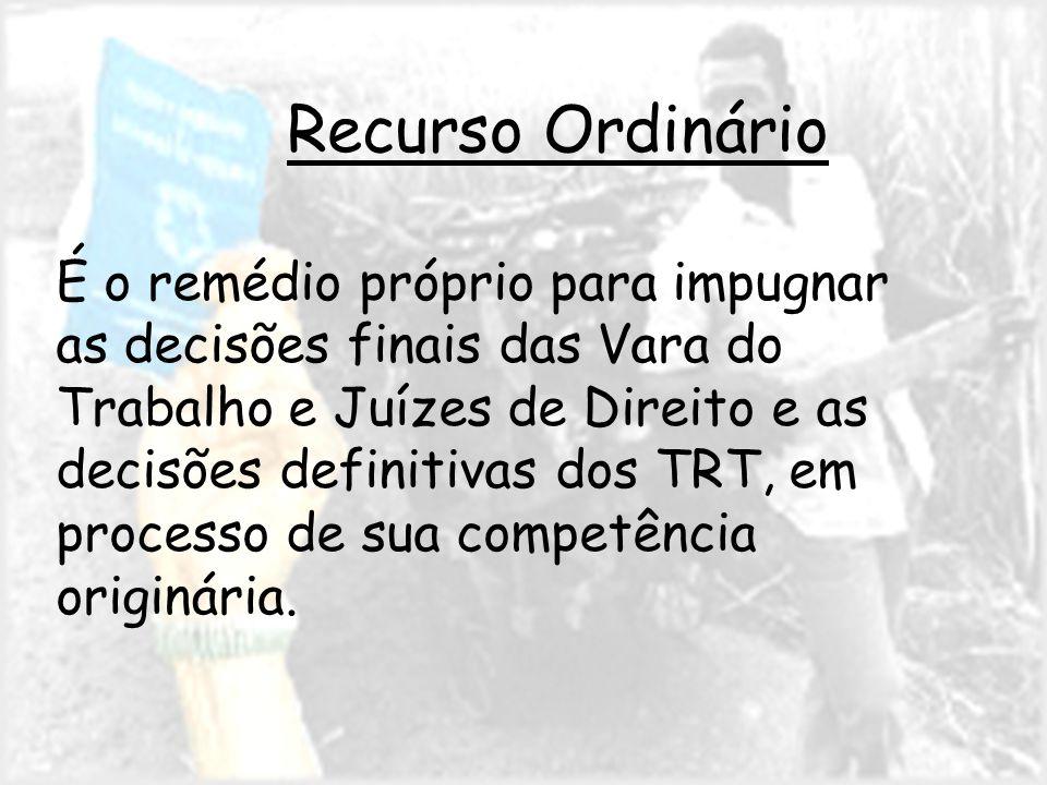 Recurso Ordinário É o remédio próprio para impugnar as decisões finais das Vara do Trabalho e Juízes de Direito e as decisões definitivas dos TRT, em processo de sua competência originária.