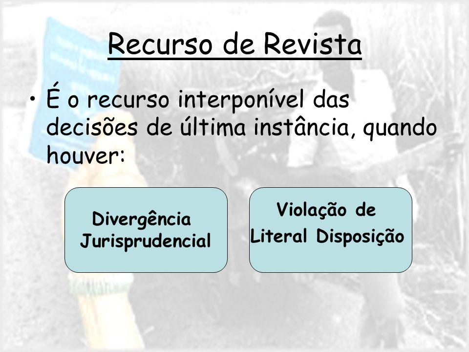 Recurso de Revista É o recurso interponível das decisões de última instância, quando houver: Divergência Jurisprudencial Violação de Literal Disposição