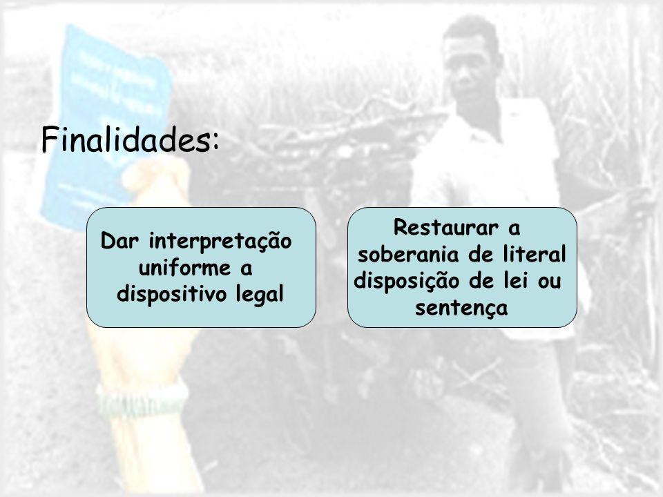 Finalidades: Dar interpretação uniforme a dispositivo legal Restaurar a soberania de literal disposição de lei ou sentença
