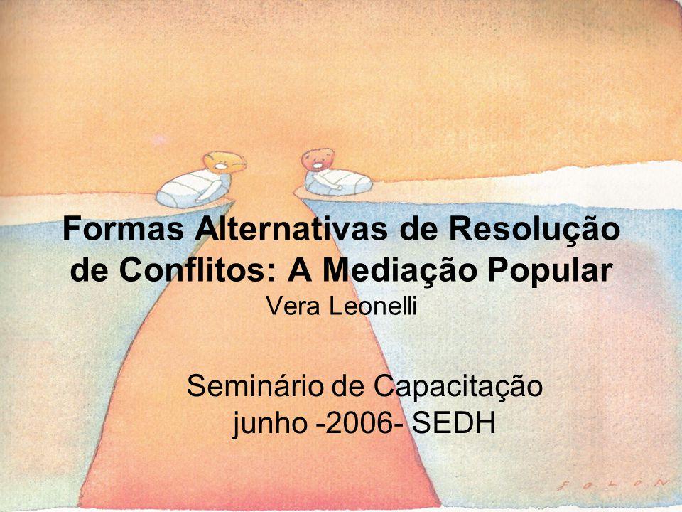 Formas Alternativas de Resolução de Conflitos: A Mediação Popular Vera Leonelli Seminário de Capacitação junho -2006- SEDH