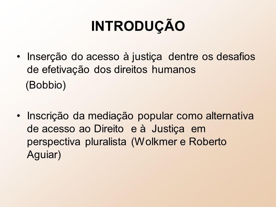 INTRODUÇÃO Inserção do acesso à justiça dentre os desafios de efetivação dos direitos humanos (Bobbio) Inscrição da mediação popular como alternativa de acesso ao Direito e à Justiça em perspectiva pluralista (Wolkmer e Roberto Aguiar)