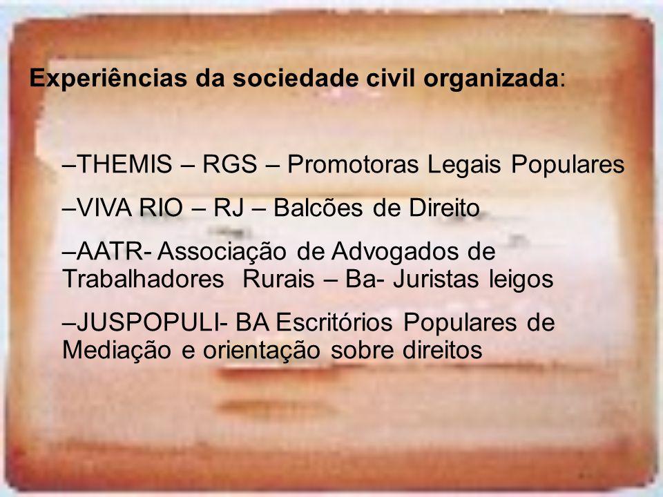 Experiências da sociedade civil organizada: –THEMIS – RGS – Promotoras Legais Populares –VIVA RIO – RJ – Balcões de Direito –AATR- Associação de Advog