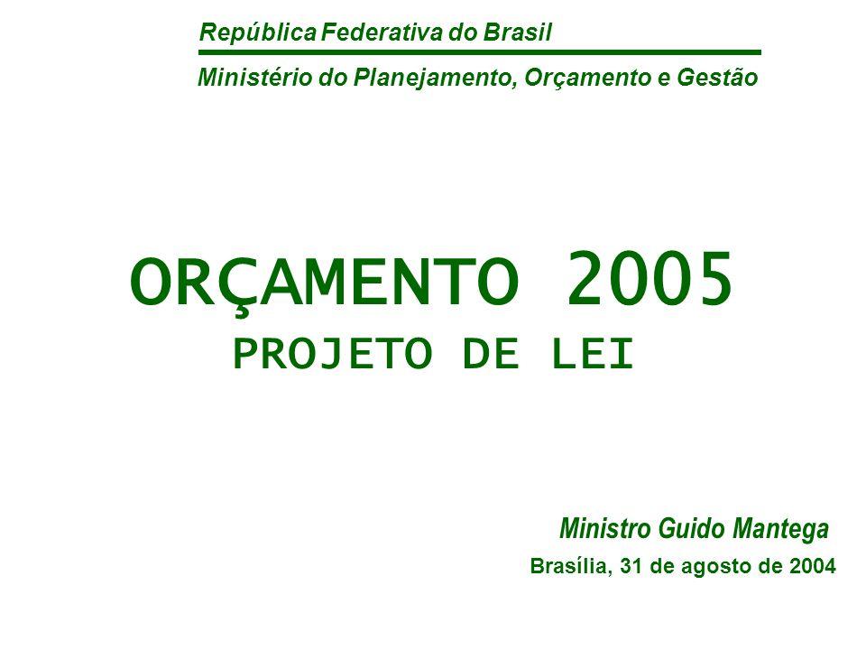 República Federativa do Brasil ORÇAMENTO 2005 PROJETO DE LEI Brasília, 31 de agosto de 2004 Ministério do Planejamento, Orçamento e Gestão Ministro Guido Mantega