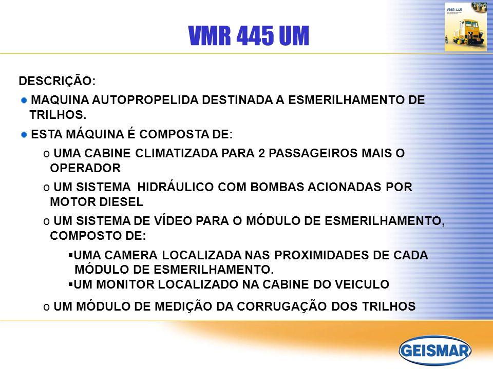 VMR 445 UM DESCRIÇÃO: MAQUINA AUTOPROPELIDA DESTINADA A ESMERILHAMENTO DE TRILHOS. ESTA MÁQUINA É COMPOSTA DE: o UMA CABINE CLIMATIZADA PARA 2 PASSAGE