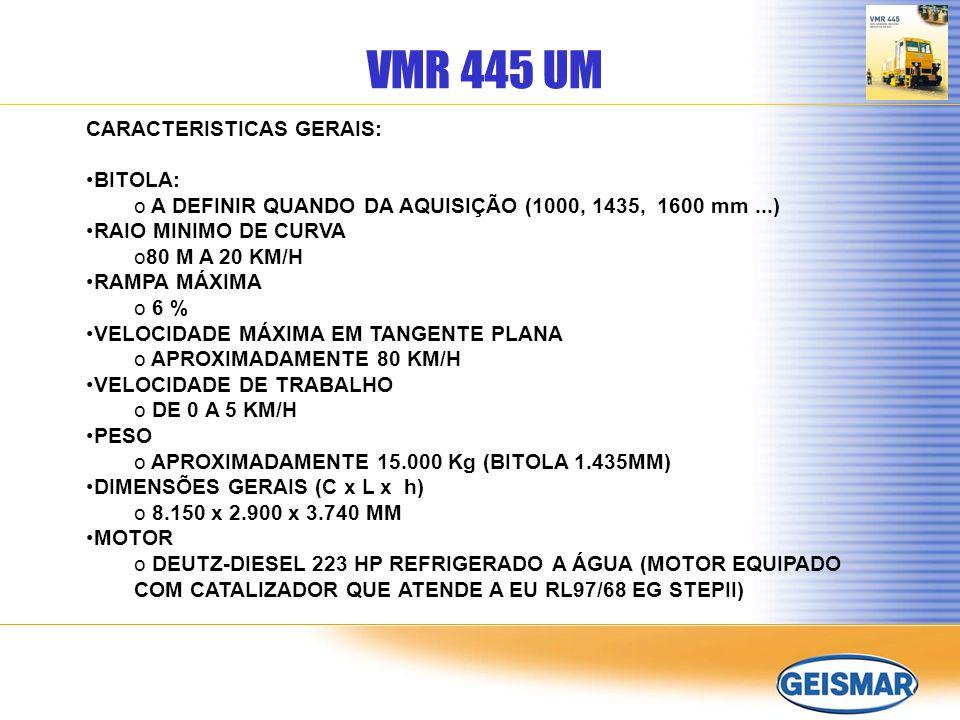 VMR 445 UM CARACTERISTICAS GERAIS: BITOLA: o A DEFINIR QUANDO DA AQUISIÇÃO (1000, 1435, 1600 mm...) RAIO MINIMO DE CURVA o80 M A 20 KM/H RAMPA MÁXIMA