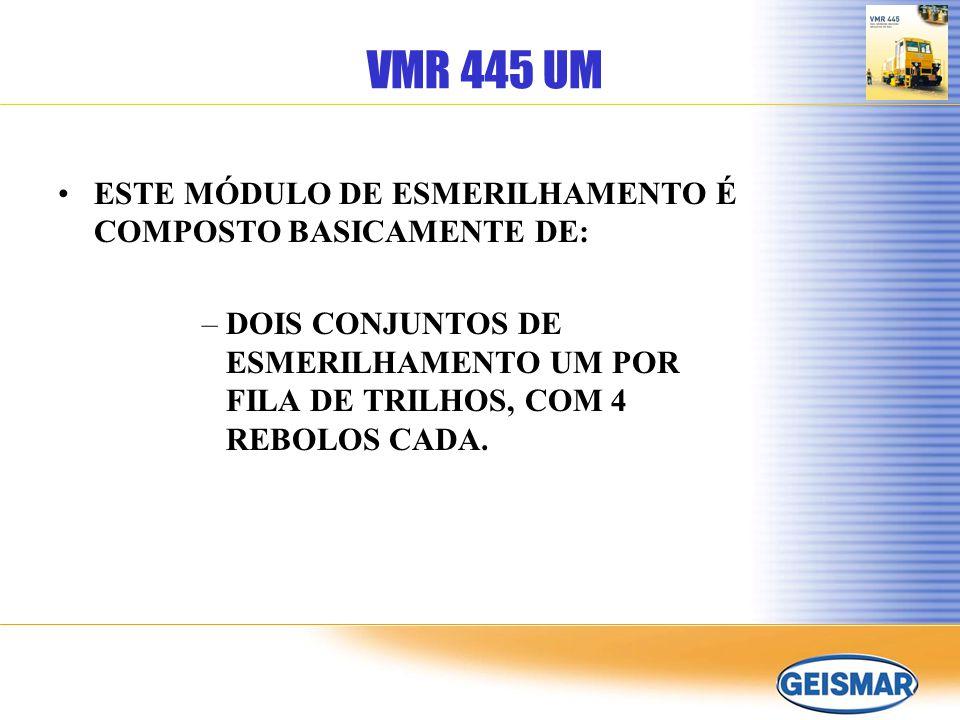 VMR 445 UM ESTE MÓDULO DE ESMERILHAMENTO É COMPOSTO BASICAMENTE DE: –DOIS CONJUNTOS DE ESMERILHAMENTO UM POR FILA DE TRILHOS, COM 4 REBOLOS CADA.