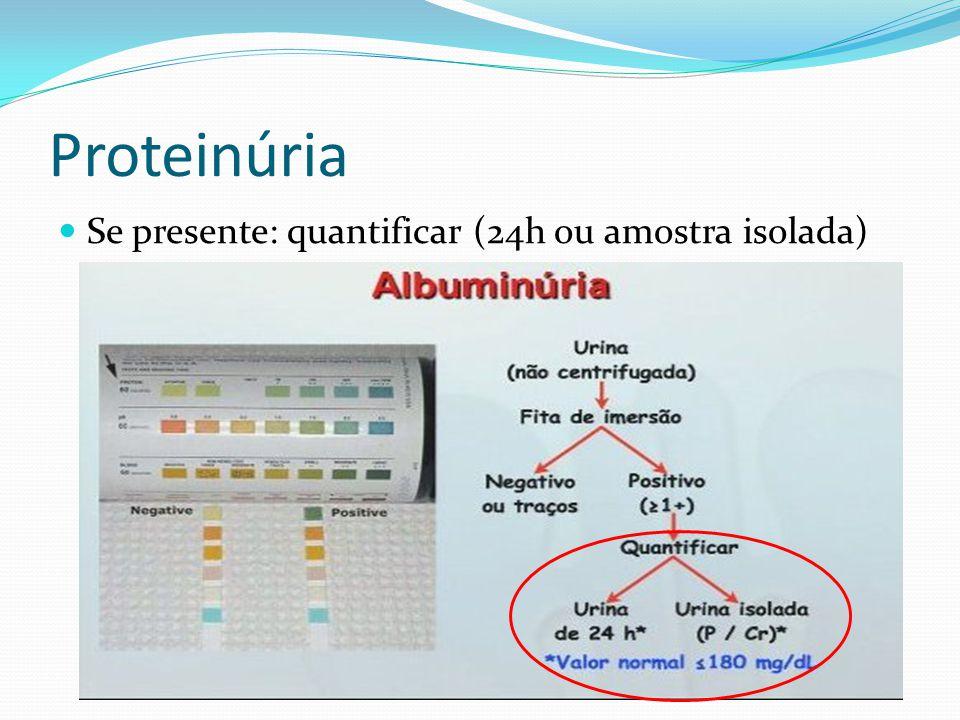 Proteinúria Se presente: quantificar (24h ou amostra isolada)
