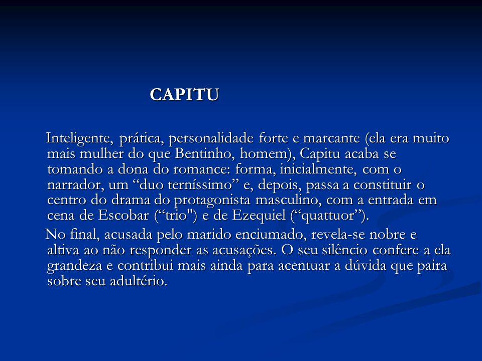 CAPITU CAPITU Inteligente, prática, personalidade forte e marcante (ela era muito mais mulher do que Bentinho, homem), Capitu acaba se tomando a dona