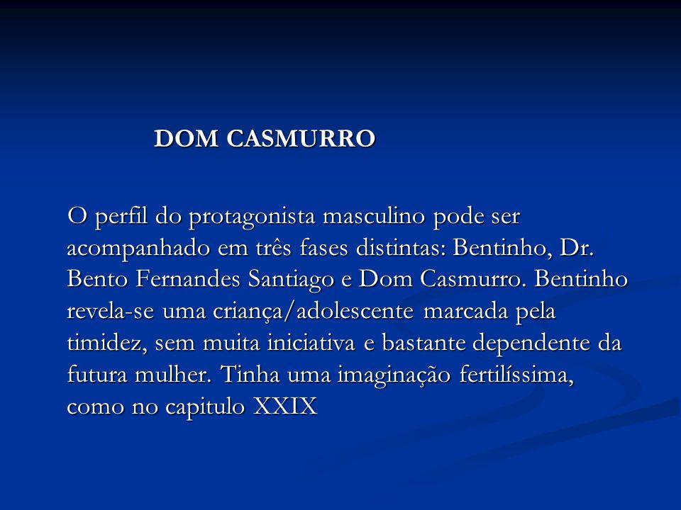 DOM CASMURRO DOM CASMURRO O perfil do protagonista masculino pode ser acompanhado em três fases distintas: Bentinho, Dr. Bento Fernandes Santiago e Do