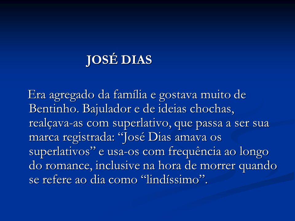 JOSÉ DIAS JOSÉ DIAS Era agregado da família e gostava muito de Bentinho. Bajulador e de ideias chochas, realçava-as com superlativo, que passa a ser s