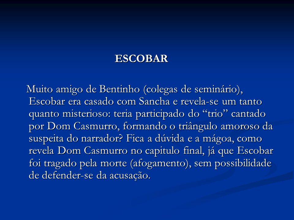 ESCOBAR ESCOBAR Muito amigo de Bentinho (colegas de seminário), Escobar era casado com Sancha e revela-se um tanto quanto misterioso: teria participad