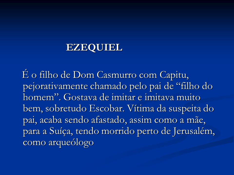 """EZEQUIEL EZEQUIEL É o filho de Dom Casmurro com Capitu, pejorativamente chamado pelo pai de """"filho do homem"""". Gostava de imitar e imitava muito bem, s"""