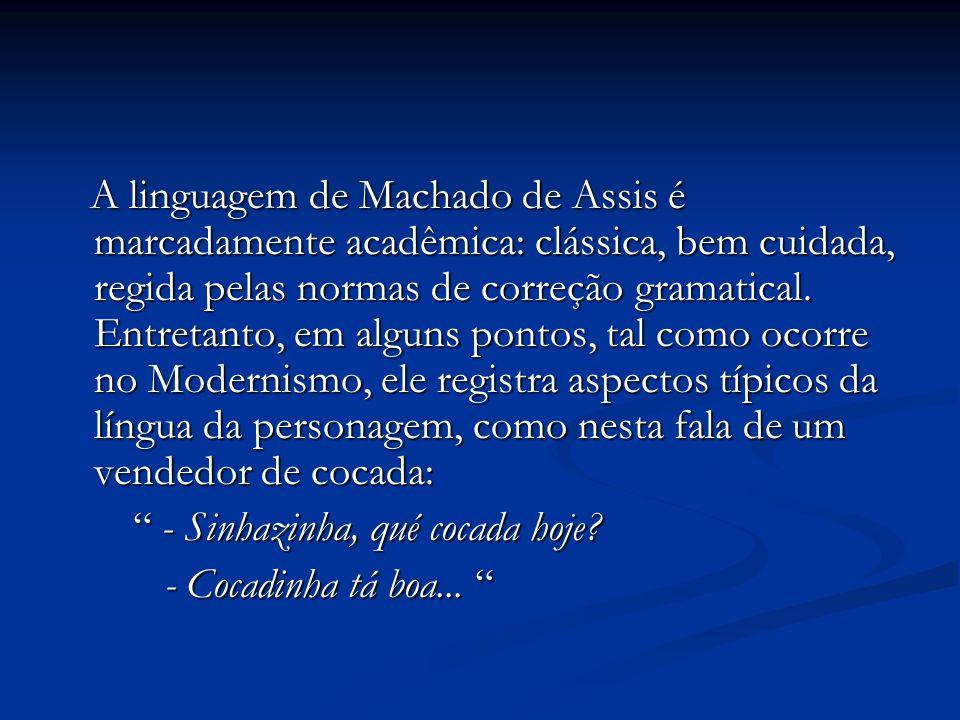 A linguagem de Machado de Assis é marcadamente acadêmica: clássica, bem cuidada, regida pelas normas de correção gramatical. Entretanto, em alguns pon