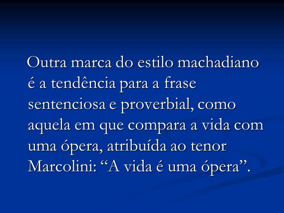 Outra marca do estilo machadiano é a tendência para a frase sentenciosa e proverbial, como aquela em que compara a vida com uma ópera, atribuída ao te