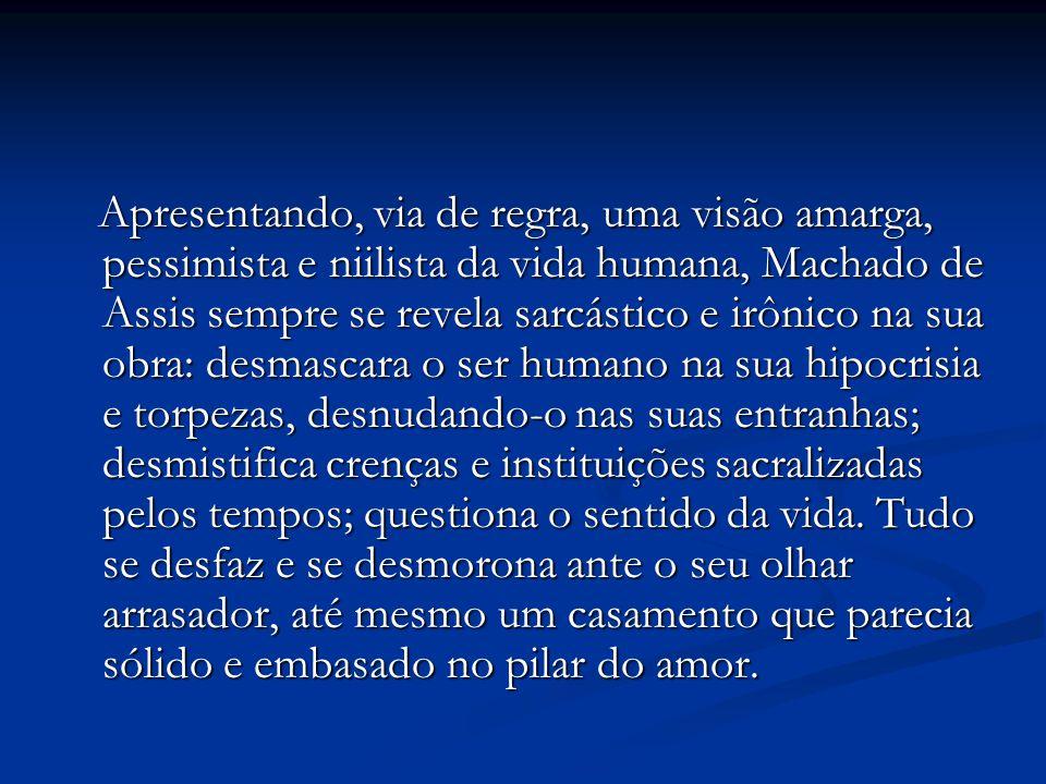 Apresentando, via de regra, uma visão amarga, pessimista e niilista da vida humana, Machado de Assis sempre se revela sarcástico e irônico na sua obra