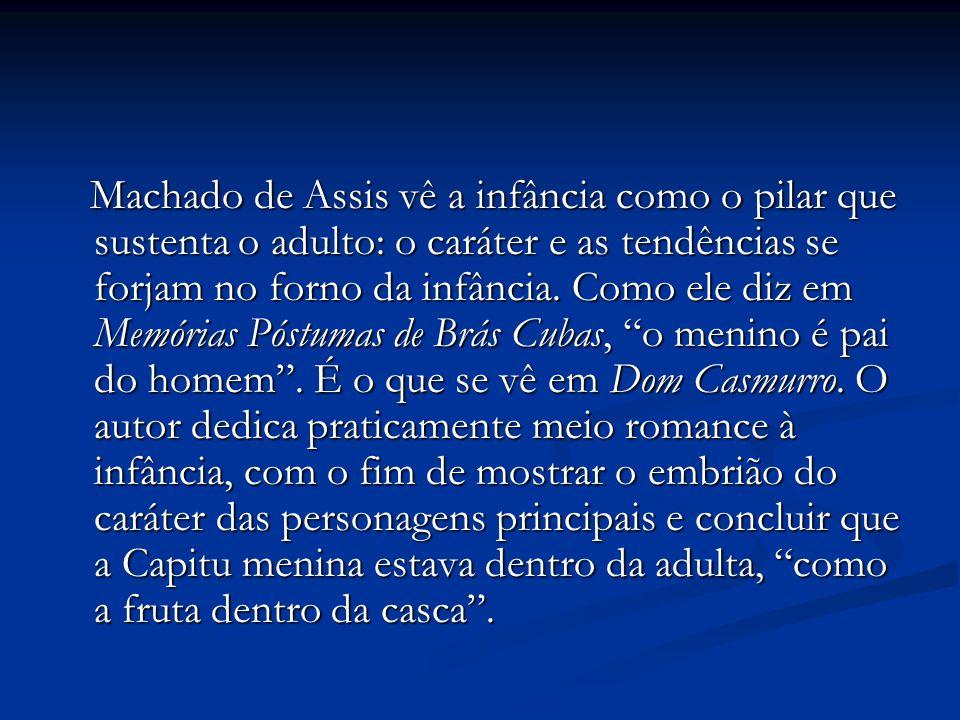 Machado de Assis vê a infância como o pilar que sustenta o adulto: o caráter e as tendências se forjam no forno da infância. Como ele diz em Memórias