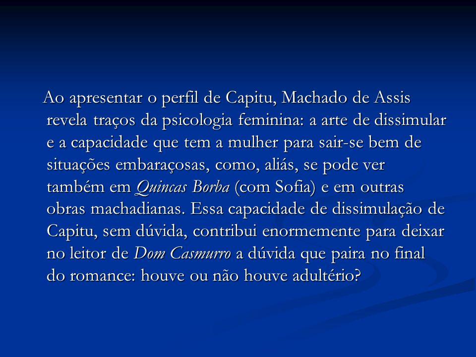 Ao apresentar o perfil de Capitu, Machado de Assis revela traços da psicologia feminina: a arte de dissimular e a capacidade que tem a mulher para sai