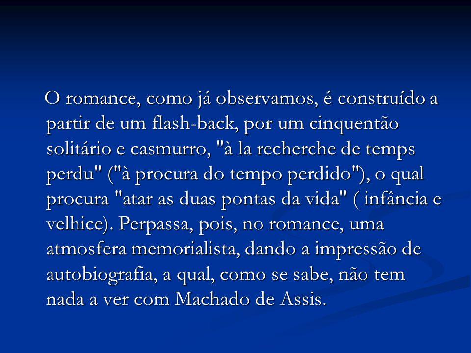 O romance, como já observamos, é construído a partir de um flash-back, por um cinquentão solitário e casmurro,