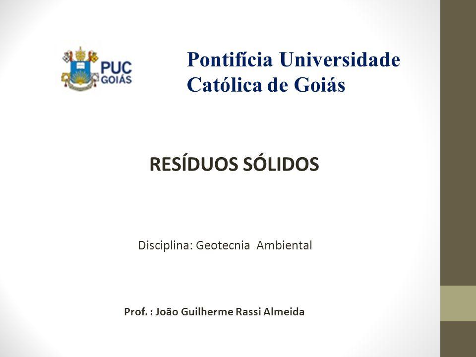 RESÍDUOS SÓLIDOS Prof. : João Guilherme Rassi Almeida Disciplina: Geotecnia Ambiental Pontifícia Universidade Católica de Goiás