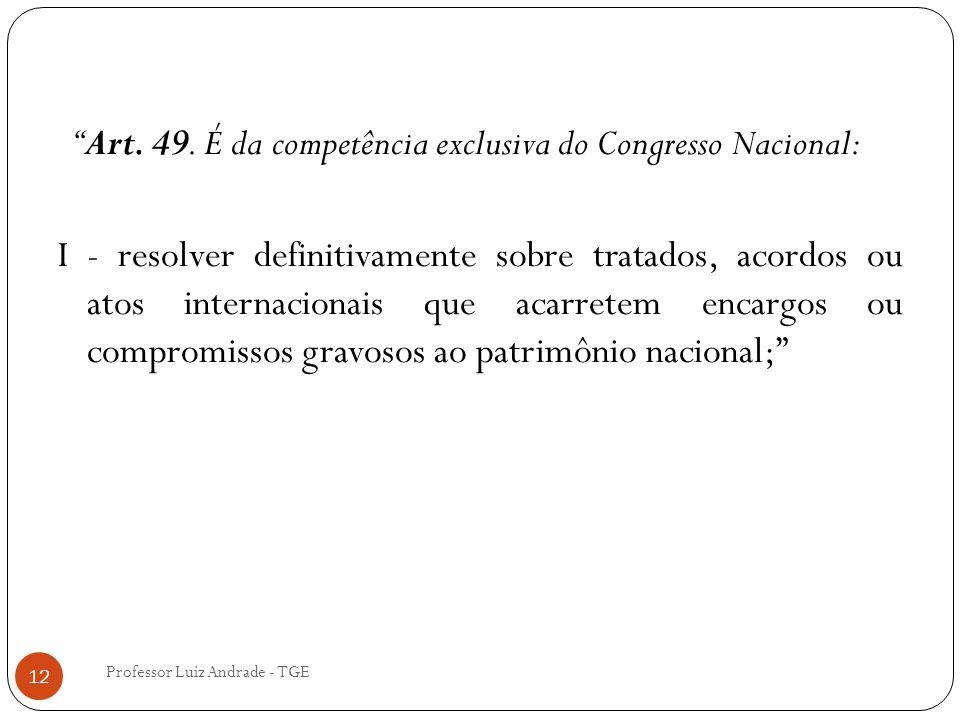 """Professor Luiz Andrade - TGE 12 """"Art. 49. É da competência exclusiva do Congresso Nacional: I - resolver definitivamente sobre tratados, acordos ou at"""