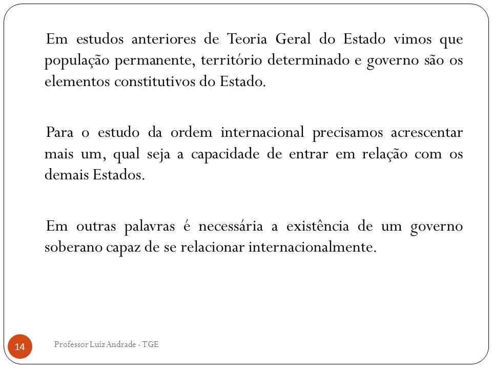 Professor Luiz Andrade - TGE 14 Em estudos anteriores de Teoria Geral do Estado vimos que população permanente, território determinado e governo são os elementos constitutivos do Estado.